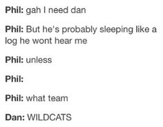 """WHAT TEAM? WILDCATS I love the would you rather when at the end Phil says to Dan """"I just realizes what your shirt says"""" and Dans just like """"I don't see a problem"""" Daniel James Howell, Dan Howell, 5sos, Phan Memes, Dankest Memes, Phan Is Real, What Team, Dan And Phill, Bae"""