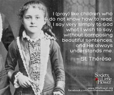 I (pray) like children who do not know how to read, I say very simply to God what I wish to say, without composing beautiful sentences, and He always understands me. -St. Therese of Lisieux