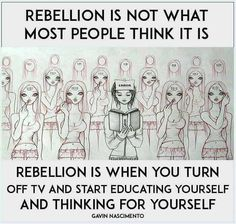 Rebellion is not what most people think it is. Rebellion is when you turn off the TV & start educating yourself & thinking for yourself. Revolution, Thinking Of You Quotes, Jill Scott, Meant To Be Yours, Take Care Of Your Body, Spiritual Awakening, Spiritual Warfare, Tv, Be Yourself Quotes