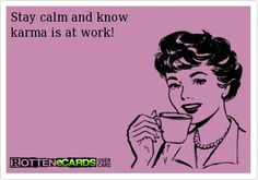Stay calm and know karma is at work!