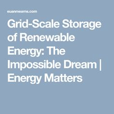 Grid-Scale Storage of Renewable Energy: The Impossible Dream What Is Solar Energy, Solar Power, Nuclear Energy, Impossible Dream, We Energies, Energy Storage, Renewable Energy, Grid, Scale