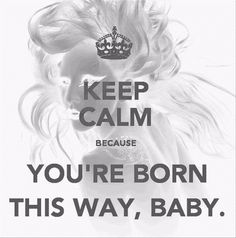 Keep calm because you're born this way baby <3