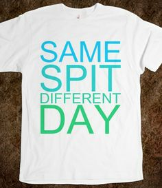 Same Spit Different Day. haha! a funny gift for the hygienist/dentist in your life!