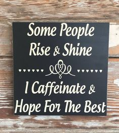 Some People Rise And Shine. I Caffeinate And Hope For The Best. Wood Sign 12 x12 Funny Sign Measures 1/2 Thick This is one of many saying available for my custom made signs! This wood sign measures approximately 12x12. It is a black sign with off white lettering. The edges are