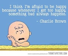 I think I'm afraid to be happy because whenever I get too happy something bad always happens. -Charlie Brown