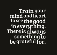 Train your mind and heart to see the good in everything ...