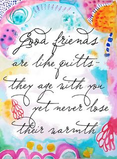 Good friends are like quilts - they age with you yet never lose their warmth .  Good Friends Quote.