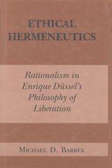 ETHICAL HERMENEUTICS: RATIONALITY IN ENRIQUE DUSSEL'S PHILOSOPHY OF LIBERATION ~ Michael D. Barber ~ Fordham University Press ~ 1998