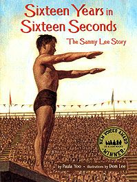 Sixteen Years in Sixteen Seconds: The Sammy Lee Story by Paula Yoo, illustrated by Dom Lee. In 1932, twelve-year-old Sammy Lee watched enviously as divers catapulted into the public swimming pool. Sammy desperately wanted to try diving himself, but the Korean American boy — like any person of color — was only allowed to use the pool one day a week. In 1948 Dr. Sammy Lee dove into Olympic history, becoming the first Asian American to win an Olympic gold medal.