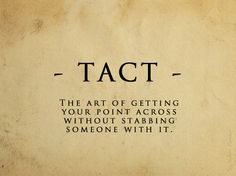 Tact - the act of getting your point across without stabbing someone with it. #lol