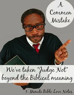 "It's true that the phrase ""Judge Not"" is in the Bible. But it's part of a passage that tells us when and how to judge. We need to read the entire passage and quit misusing it."
