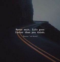 My QOTD: Never wait.Life goes faster than you think. Good Life Quotes, True Quotes, Words Quotes, Sayings, Go For It Quotes, Wisdom Quotes, Make It Happen Quotes, Meaningful Quotes, Inspirational Quotes