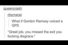 Gordon Ramsey. Lmao. I'd actually love this