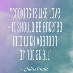 Cooking is like love it should be entered into with abandon or not at all