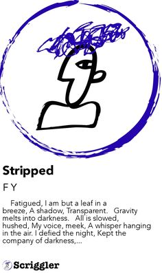 Stripped by F Y https://scriggler.com/detailPost/story/53967     Fatigued, I am but a leaf in a breeze, A shadow, Transparent.   Gravity melts into darkness.   All is slowed, hushed, My voice, meek, A whisper hanging in the air. I defied the night, Kept the company of darkness,...