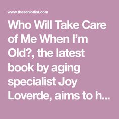 Who Will Take Care of Me When I'm Old?, the latest book by aging specialist Joy Loverde, aims to help us to break down our fear of aging by systematically planning for the future. Chock-full of worksheets, exercises, checklists and more, this insightful publication reminds us that we are not alone in our experiences. Fear Of Aging, Deeper Life, Aging Parents, What If Questions, Chock Full, Elderly Care, Knowledge Is Power, Take Care Of Me, Latest Books