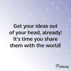 Get your ideas out of your head, already! It's time you share them with the world! #MakeItHappen
