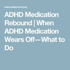 ADHD Medication Rebound | When ADHD Medication Wears Off—What to Do