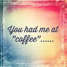 You had me at coffee....