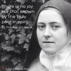 There is no joy like that known by the truly poor in spirit. -St. Therese of Lisieux -- This quote is definitely one the ponder and keep in your heart.