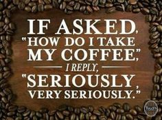 """If asked """"How do I take my coffee,"""" I reply """"Seriously. Very Seriously."""""""