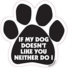 """If My Dog Doesn't Like You Neither Do I Paw Print Car Magnet   If My Dog Doesn't Like You Neither Do I Paw Print Car - Dog Magnetic Pedigrees - Dog Breed Car Magnets Large 5"""" x 5"""" Show your love for your Dog. Magnets are screen printed on magnetic material with long lasting UV inks. All are made in the USA."""