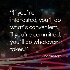 If You're Interested, You'll  Do What's Convenient... If You're  Commited, You'll  Do Whatever it Takes, So Do What Ever it Takes, If Your that Commited!!! Quote by Gerard the Gman in NJ who's Commited and Determined, to Do What Ever it Takes Me