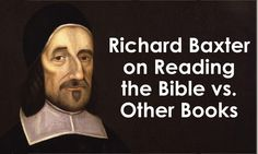Richard Baxter Quote on Reading the Bible vs. Other Books http://www.kevinhalloran.net/richard-baxter-quote-on-reading-the-bible-other-books/