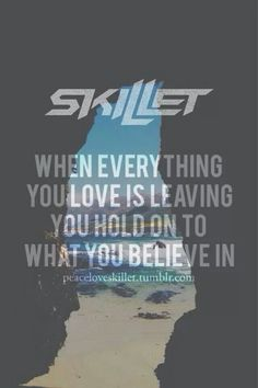 """""""When everything you love is leaving, you hold on to what you believe in,"""" -- Skillet; Not Gonna Die; Rise (2013) #NotGonnaDie"""