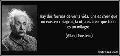 Hay dos formas de ver la vida: una es creer que no existen milagros, la otra es creer que todo es un milagro (Albert Einstein)