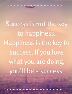 Success is not the key to happiness...