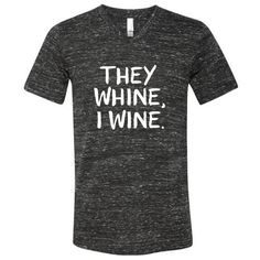They Whine, I Wine - Adult Shirt - MADE TO ORDER
