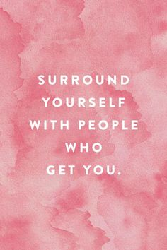 Surround yourself with people who get you.