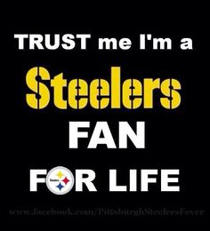 STEELERS Fan For Life! Win or loose