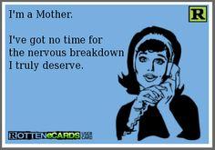 I'm a Mother.  I've got no time for  the nervous breakdown I truly deserve. :)