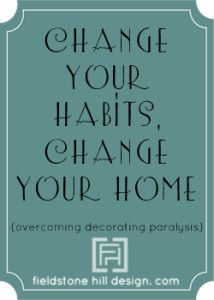 Start by changing your habits, and then you will see big changes in your home… maybe even your life!