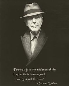 Leonard Cohen : 'Poetry is just the evidence of life. If your life is burning well, poetry is just the ash. Leonard Cohen, Writers And Poets, Beautiful Words, Burns, Literature, Lyrics, Wisdom, Singer, My Love