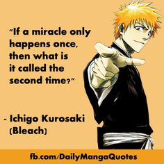 "Quote: ""If a miracle only happens once, then what is it called the second time?"" - Ichigo Kurosaki (Bleach) Render by:. Anime Qoutes, Manga Quotes, Bleach Manga, Awesome Anime, Anime Love, Bleach Quotes, Naruto Quotes, Anime Shows, Fujoshi"