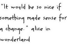 """It would be nice if something made sense for a change"" - Alice in Wonderland"