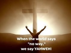 When the world says, no way...we say YAHWEH!