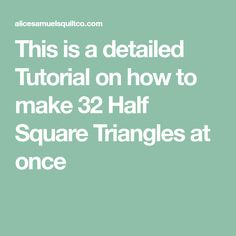 This is a detailed Tutorial on how to make 32 Half Square Triangles at once