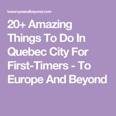 20+ Amazing Things To Do In Quebec City For First-Timers - To Europe And Beyond