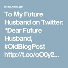 "To My Future Husband on Twitter: ""Dear Future Husband, #OldBlogPost http://t.co/oO0y2M3pV9"""