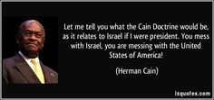 Herman Cain quotes - Let me tell you what the Cain Doctrine would be, as it relates to Israel if I were president. You mess with Israel, you are messing with the United States of America! If I Was President, Argumentative Essay Topics, Herman Cain, I Salute You, Gods Eye, Political Quotes, How To Apologize, Tell The Truth, Famous Quotes