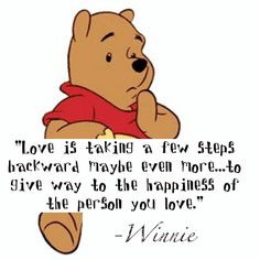"Winnie the Pooh - ""Love is taking a few steps backward - maybe even more . . . to give way to the happiness of the person you love"""