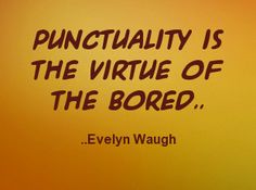Punctuality is the virtue of the bored. Evelyn Waugh