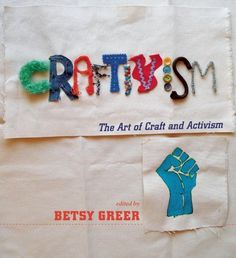 Craftivism: The Art and Craft of Activism , edited by Betsy Greer, features the work of dozens of people activating through handmade objects...