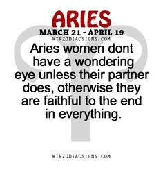 Aries women dont have a wondering eye unless their partner does, otherwise they are faithful to the end in everything.    - WTF Zodiac Signs Daily Horoscope!