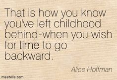 That is how you know you've left childhood behind-when you wish for time to go backward. Alice Hoffman