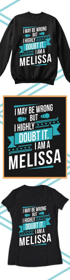 I May Be Wrong But I Am A Melissa - Limited edition. Order 2 or more for friends/family & save on shipping! Makes a great gift!